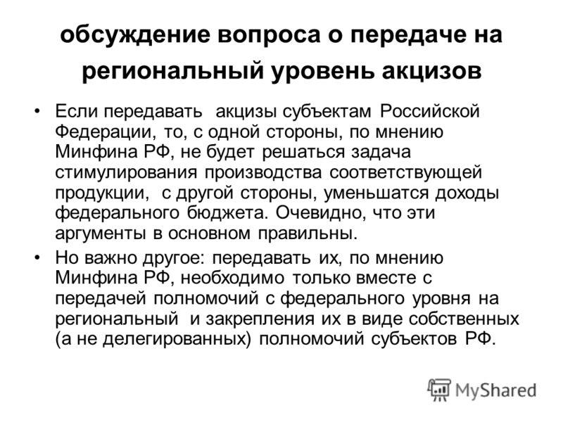 обсуждение вопроса о передаче на региональный уровень акцизов Если передавать акцизы субъектам Российской Федерации, то, с одной стороны, по мнению Минфина РФ, не будет решаться задача стимулирования производства соответствующей продукции, с другой с