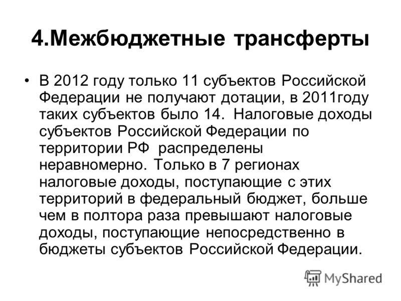 4.Межбюджетные трансферты В 2012 году только 11 субъектов Российской Федерации не получают дотации, в 2011году таких субъектов было 14. Налоговые доходы субъектов Российской Федерации по территории РФ распределены неравномерно. Только в 7 регионах на