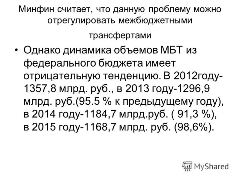 Минфин считает, что данную проблему можно отрегулировать межбюджетными трансфертами Однако динамика объемов МБТ из федерального бюджета имеет отрицательную тенденцию. В 2012году- 1357,8 млрд. руб., в 2013 году-1296,9 млрд. руб.(95.5 % к предыдущему г