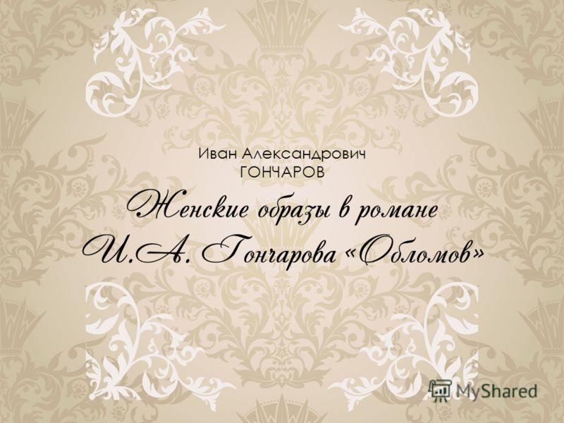 Иван Александрович ГОНЧАРОВ Женские образы в романе И.А. Гончарова «Обломов»