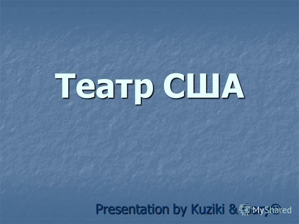 Театр США Presentation by Kuziki & Gary Presentation by Kuziki & Gary