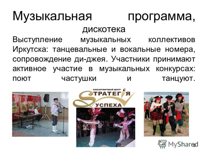 Музыкальная программа, дискотека Выступление музыкальных коллективов Иркутска: танцевальные и вокальные номера, сопровождение ди-джея. Участники принимают активное участие в музыкальных конкурсах: поют частушки и танцуют. 8