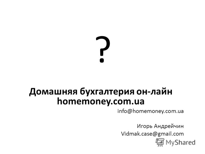 ? Домашняя бухгалтерия он-лайн homemoney.com.ua info@homemoney.com.ua Игорь Андрейчин Vidmak.case@gmail.com