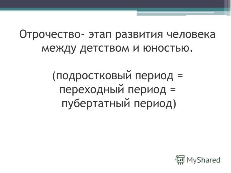 Отрочество- этап развития человека между детством и юностью. (подростковый период = переходный период = пубертатный период)