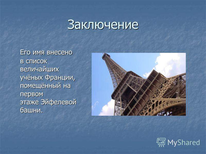 Заключение Его имя внесено в список величайших учёных Франции, помещённый на первом этаже Эйфелевой башни.
