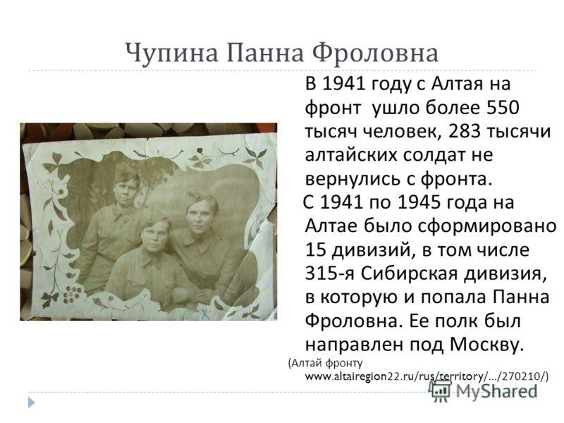 В 1941 году с Алтая на фронт ушло более 550 тысяч человек, 283 тысячи алтайских солдат не вернулись с фронта. С 1941 по 1945 года на Алтае было сформировано 15 дивизий, в том числе 315- я Сибирская дивизия, в которую и попала Панна Фроловна. Ее полк