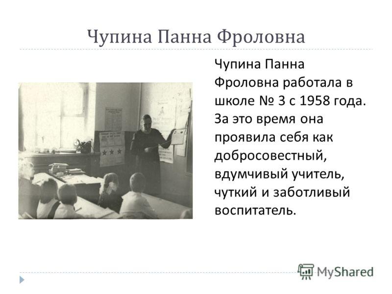 Чупина Панна Фроловна работала в школе 3 с 1958 года. За это время она проявила себя как добросовестный, вдумчивый учитель, чуткий и заботливый воспитатель.