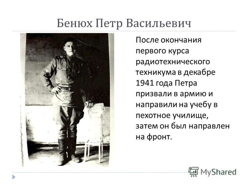 Бенюх Петр Васильевич После окончания первого курса радиотехнического техникума в декабре 1941 года Петра призвали в армию и направили на учебу в пехотное училище, затем он был направлен на фронт.