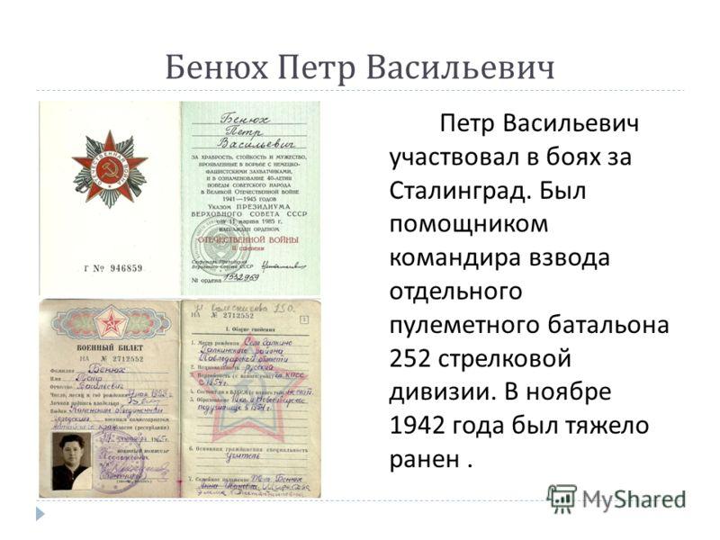 Бенюх Петр Васильевич Петр Васильевич участвовал в боях за Сталинград. Был помощником командира взвода отдельного пулеметного батальона 252 стрелковой дивизии. В ноябре 1942 года был тяжело ранен.