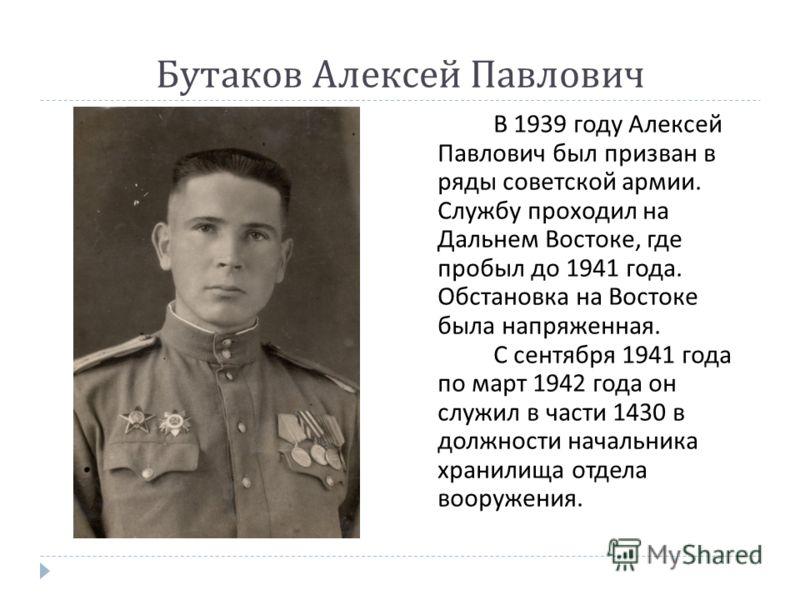 Бутаков Алексей Павлович В 1939 году Алексей Павлович был призван в ряды советской армии. Службу проходил на Дальнем Востоке, где пробыл до 1941 года. Обстановка на Востоке была напряженная. С сентября 1941 года по март 1942 года он служил в части 14