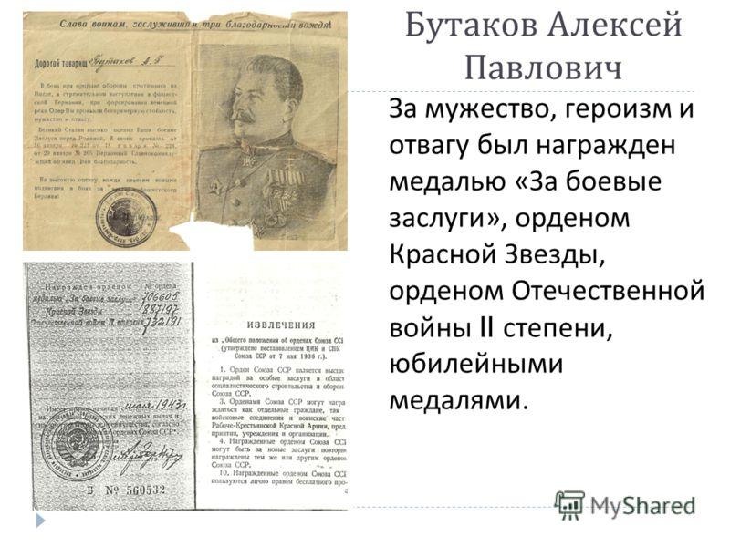 Бутаков Алексей Павлович За мужество, героизм и отвагу был награжден медалью « За боевые заслуги », орденом Красной Звезды, орденом Отечественной войны II степени, юбилейными медалями.