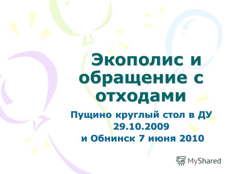 Экополис и обращение с отходами Экополис и обращение с отходами Пущино круглый стол в ДУ 29.10.2009 и Обнинск 7 июня 2010 и Обнинск 7 июня 2010