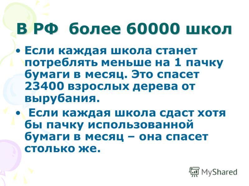 В РФ более 60000 школ Если каждая школа станет потреблять меньше на 1 пачку бумаги в месяц. Это спасет 23400 взрослых дерева от вырубания. Если каждая школа сдаст хотя бы пачку использованной бумаги в месяц – она спасет столько же.