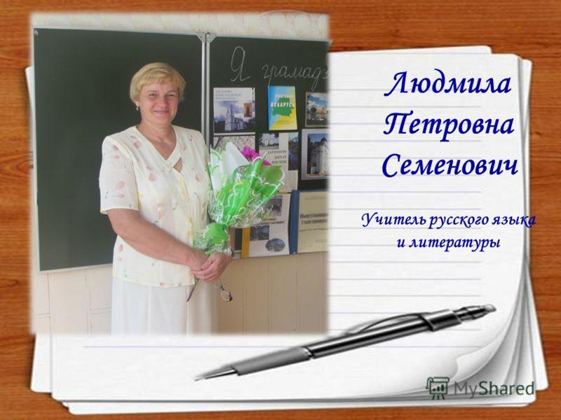 Людмила Петровна Семенович Учитель русского языка и литературы