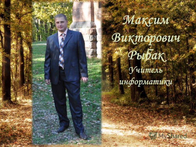 Максим Викторович Рыбак Учитель информатики