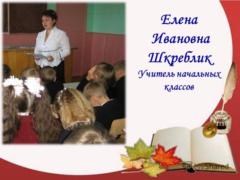 Елена Ивановна Шкреблик Учитель начальных классов