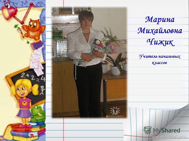 Марина Михайловна Чижик Учитель начальных классов