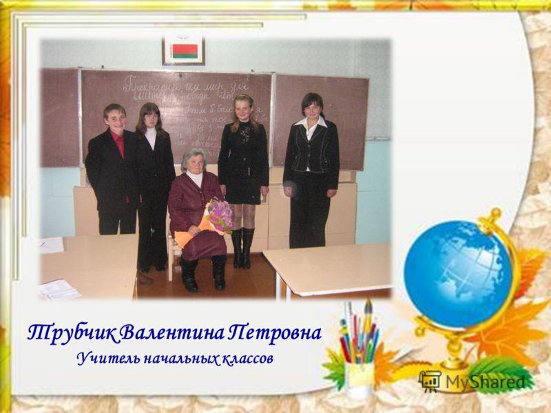 Трубчик Валентина Петровна Учитель начальных классов
