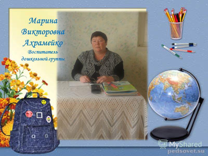 Марина Викторовна Ахрамейко Воспитатель дошкольной группы