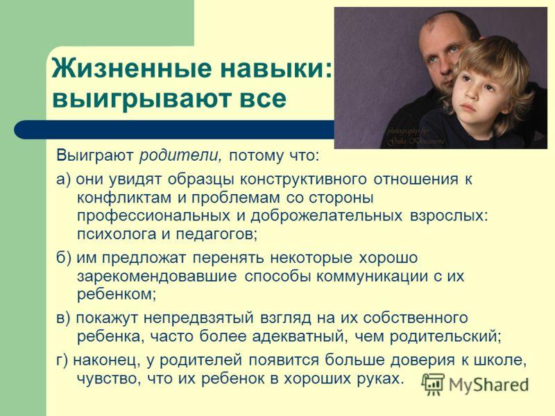 Жизненные навыки: выигрывают все Выиграют родители, потому что: а) они увидят образцы конструктивного отношения к конфликтам и проблемам со стороны профессиональных и доброжелательных взрослых: психолога и педагогов; б) им предложат перенять некоторы