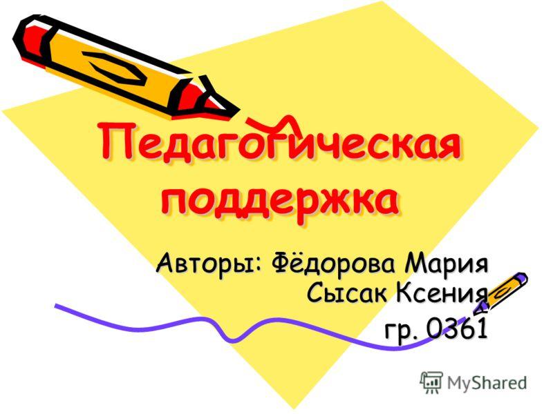 Педагогическая поддержка Авторы: Фёдорова Мария Сысак Ксения гр. 0361