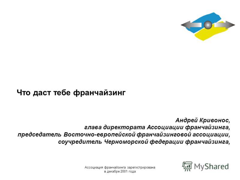 Ассоциация франчайзинга зарегистрирована в декабре 2001 года Что даст тебе франчайзинг Андрей Кривонос, глава директората Ассоциации франчайзинга, председатель Восточно-европейской франчайзинговой ассоциации, соучредитель Черноморской федерации франч