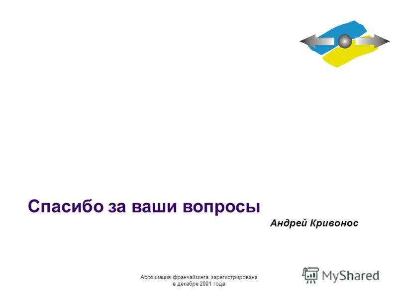 Спасибо за ваши вопросы Андрей Кривонос Ассоциация франчайзинга зарегистрирована в декабре 2001 года