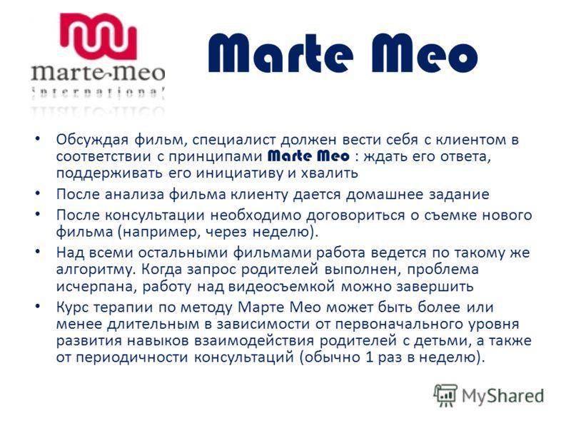Marte Meo Обсуждая фильм, специалист должен вести себя с клиентом в соответствии с принципами Marte Meo : ждать его ответа, поддерживать его инициативу и хвалить После анализа фильма клиенту дается домашнее задание После консультации необходимо догов