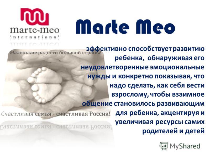 Marte Meo эффективно способствует развитию ребенка, обнаруживая его неудовлетворенные эмоциональные нужды и конкретно показывая, что надо сделать, как себя вести взрослому, чтобы взаимное общение становилось развивающим для ребенка, акцентируя и увел