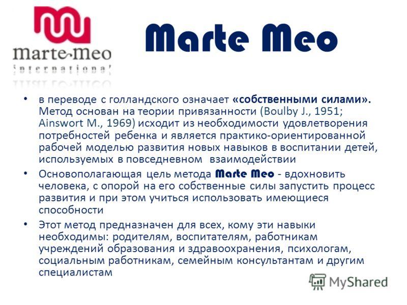 Marte Meo в переводе с голландского означает «собственными силами». Метод основан на теории привязанности (Boulby J., 1951; Ainswort М., 1969) исходит из необходимости удовлетворения потребностей ребенка и является практико-ориентированной рабочей мо