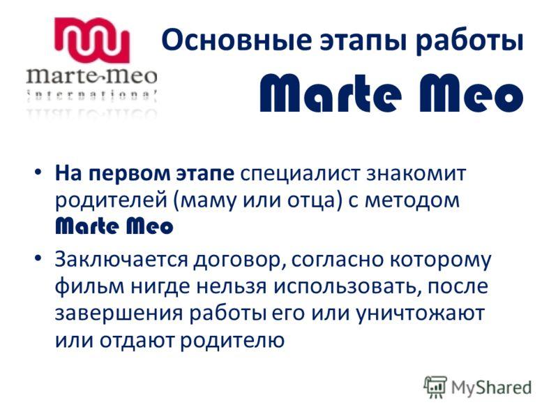 Основные этапы работы Marte Meo На первом этапе специалист знакомит родителей (маму или отца) с методом Marte Meo Заключается договор, согласно которому фильм нигде нельзя использовать, после завершения работы его или уничтожают или отдают родителю