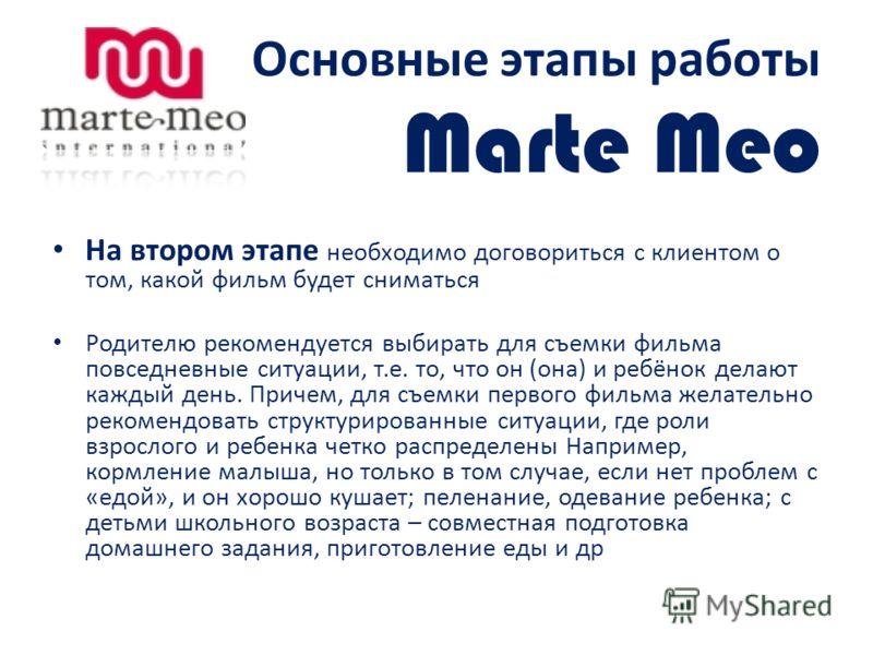 Основные этапы работы Marte Meo На втором этапе необходимо договориться с клиентом о том, какой фильм будет сниматься Родителю рекомендуется выбирать для съемки фильма повседневные ситуации, т.е. то, что он (она) и ребёнок делают каждый день. Причем,
