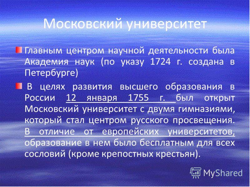 Московский университет Главным центром научной деятельности была Академия наук (по указу 1724 г. создана в Петербурге) В целях развития высшего образования в России 12 января 1755 г. был открыт Московский университет с двумя гимназиями, который стал