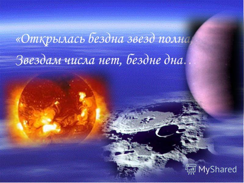 «Открылась бездна звезд полна; Звездам числа нет, бездне дна…»