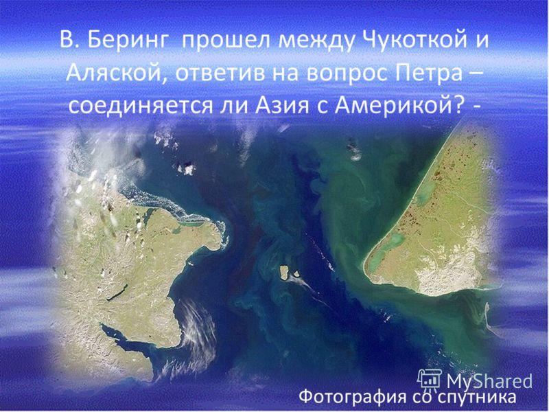 В. Беринг прошел между Чукоткой и Аляской, ответив на вопрос Петра – соединяется ли Азия с Америкой? - Фотография со спутника