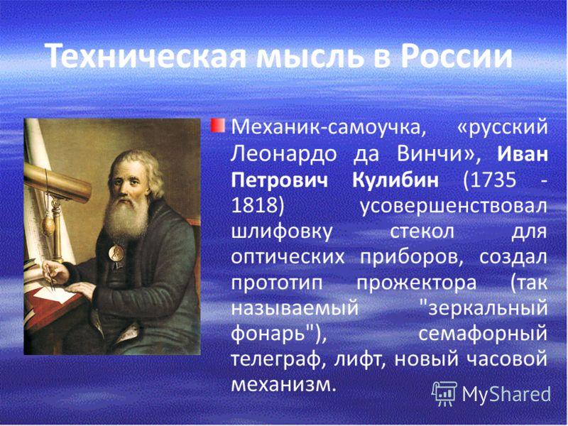 Техническая мысль в России Механик-самоучка, «русский Леонардо да Винчи», Иван Петрович Кулибин (1735 - 1818) усовершенствовал шлифовку стекол для оптических приборов, создал прототип прожектора (так называемый