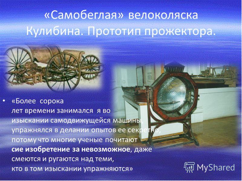 «Самобеглая» велоколяска Кулибина. Прототип прожектора. «Более сорока лет времени занимался я во изыскании самодвижущейся машины, упражнялся в делании опытов ее секретно, потому что многие ученые почитают сие изобретение за невозможное, даже смеются