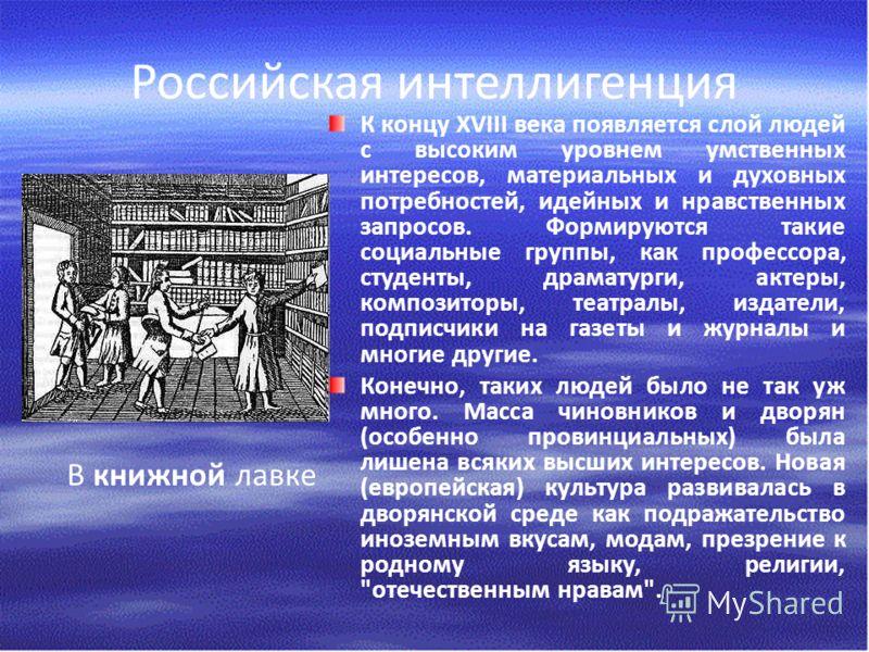 Российская интеллигенция К концу ХVIII века появляется слой людей с высоким уровнем умственных интересов, материальных и духовных потребностей, идейных и нравственных запросов. Формируются такие социальные группы, как профессора, студенты, драматурги