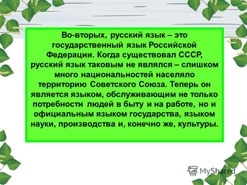 Во-вторых, русский язык – это государственный язык Российской Федерации. Когда существовал СССР, русский язык таковым не являлся – слишком много национальностей населяло территорию Советского Союза. Теперь он является языком, обслуживающим не только