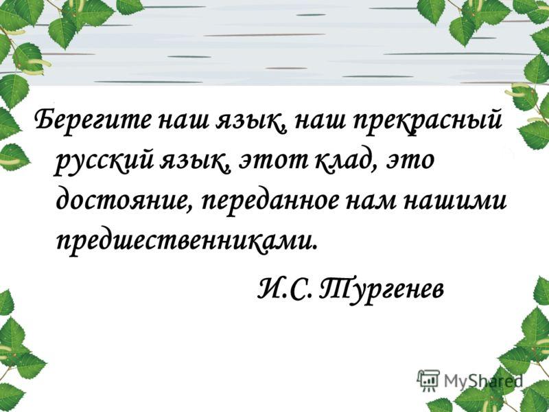 Берегите наш язык, наш прекрасный русский язык, этот клад, это достояние, переданное нам нашими предшественниками. И.С. Тургенев