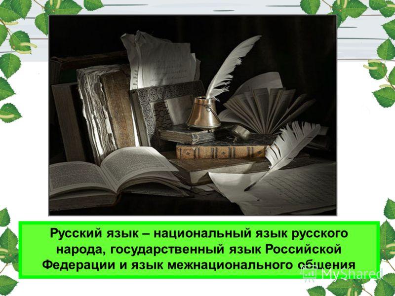 Русский язык – национальный язык русского народа, государственный язык Российской Федерации и язык межнационального общения