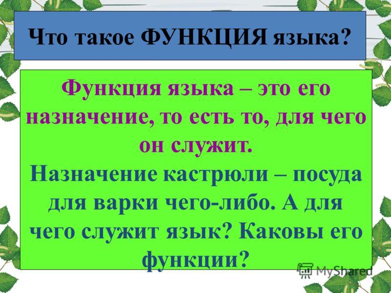 Что такое ФУНКЦИЯ языка? Функция языка – это его назначение, то есть то, для чего он служит. Назначение кастрюли – посуда для варки чего-либо. А для чего служит язык? Каковы его функции?