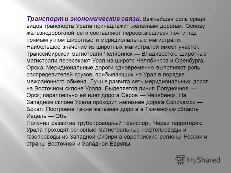 Транспорт и экономические связи. Важнейшая роль среди видов транспорта Урала принадлежит железным дорогам. Основу железнодорожной сети составляют пересекающиеся почти под прямым углом широтные и меридиональные магистрали. Наибольшее значение из широт