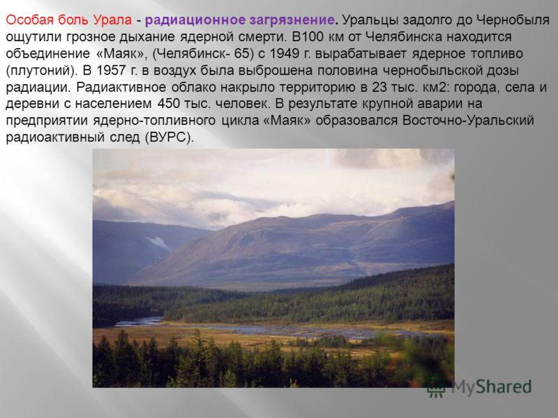 Особая боль Урала - радиационное загрязнение. Уральцы задолго до Чернобыля ощутили грозное дыхание ядерной смерти. В100 км от Челябинска находится объединение «Маяк», (Челябинск- 65) с 1949 г. вырабатывает ядерное топливо (плутоний). В 1957 г. в возд