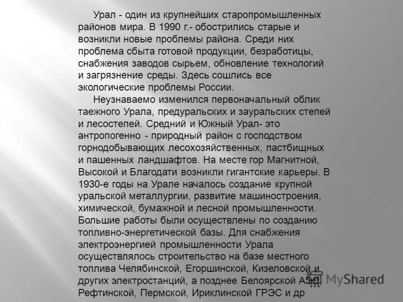 Урал - один из крупнейших старопромышленных районов мира. В 1990 г.- обострились старые и возникли новые проблемы района. Среди них проблема сбыта готовой продукции, безработицы, снабжения заводов сырьем, обновление технологий и загрязнение среды. Зд