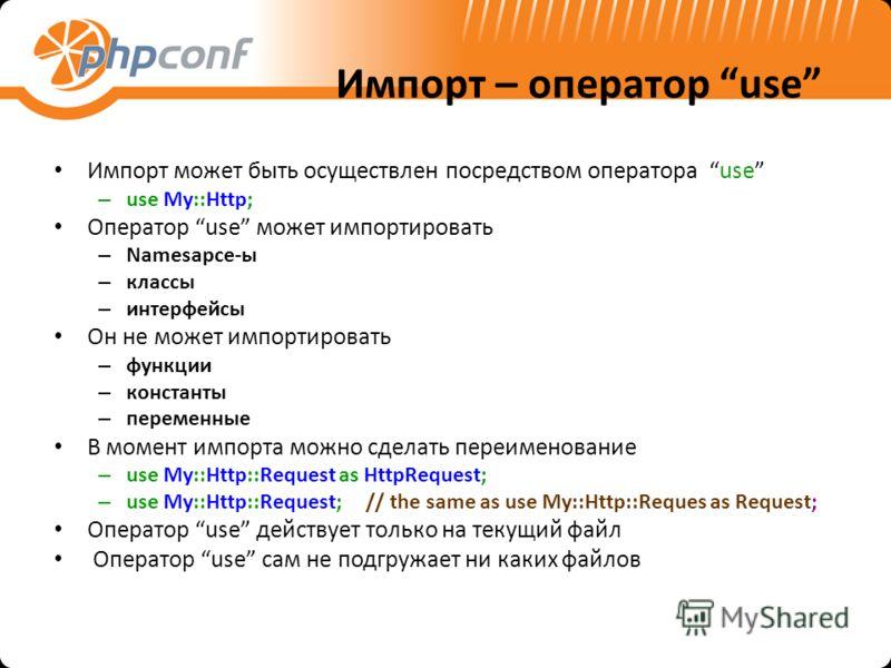 Импорт – оператор use Импорт может быть осуществлен посредством оператора use – use My::Http; Оператор use может импортировать – Namesapce-ы – классы – интерфейсы Он не может импортировать – функции – константы – переменные В момент импорта можно сде