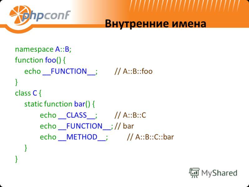 Внутренние имена namespace A::B; function foo() { echo __FUNCTION__;// A::B::foo } class C { static function bar() { echo __CLASS__;// A::B::C echo __FUNCTION__;// bar echo __METHOD__;// A::B::C::bar }