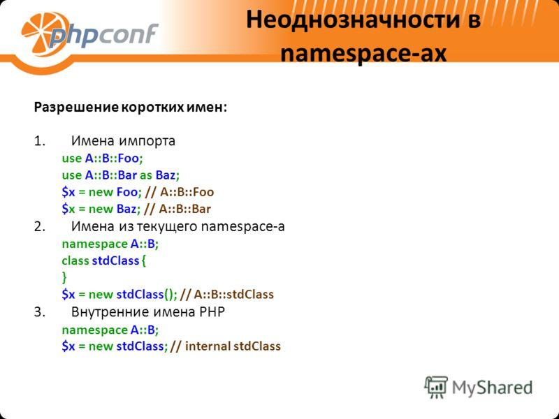 Неоднозначности в namespace-ах Разрешение коротких имен: 1.Имена импорта use A::B::Foo; use A::B::Bar as Baz; $x = new Foo; // A::B::Foo $x = new Baz; // A::B::Bar 2.Имена из текущего namespace-а namespace A::B; class stdClass { } $x = new stdClass()