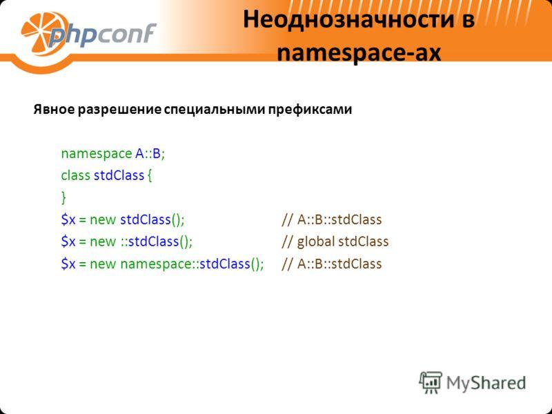 Неоднозначности в namespace-ах Явное разрешение специальными префиксами namespace A::B; class stdClass { } $x = new stdClass();// A::B::stdClass $x = new ::stdClass();// global stdClass $x = new namespace::stdClass();// A::B::stdClass