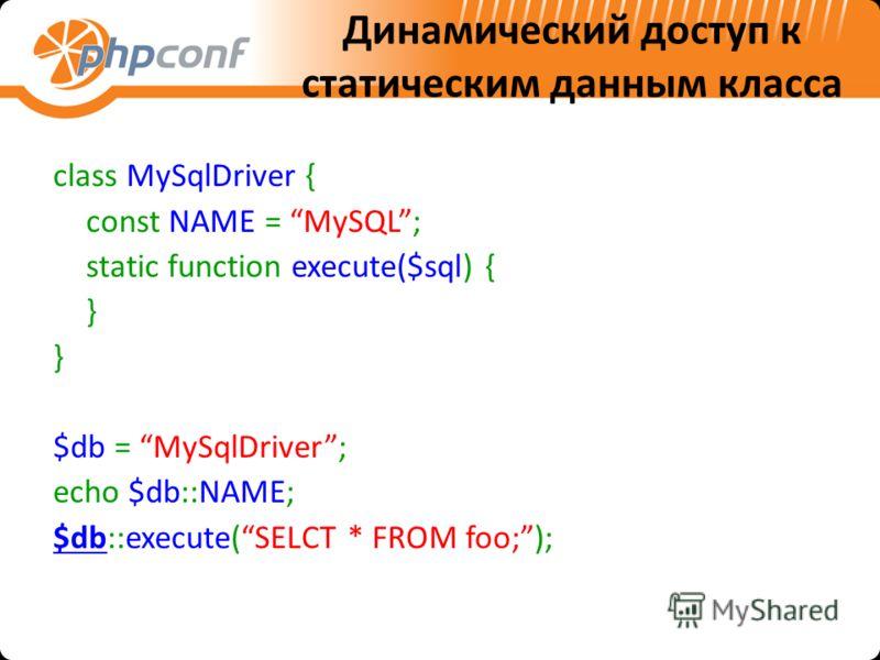 Динамический доступ к статическим данным класса class MySqlDriver { const NAME = MySQL; static function execute($sql) { } $db = MySqlDriver; echo $db::NAME; $db::execute(SELCT * FROM foo;);